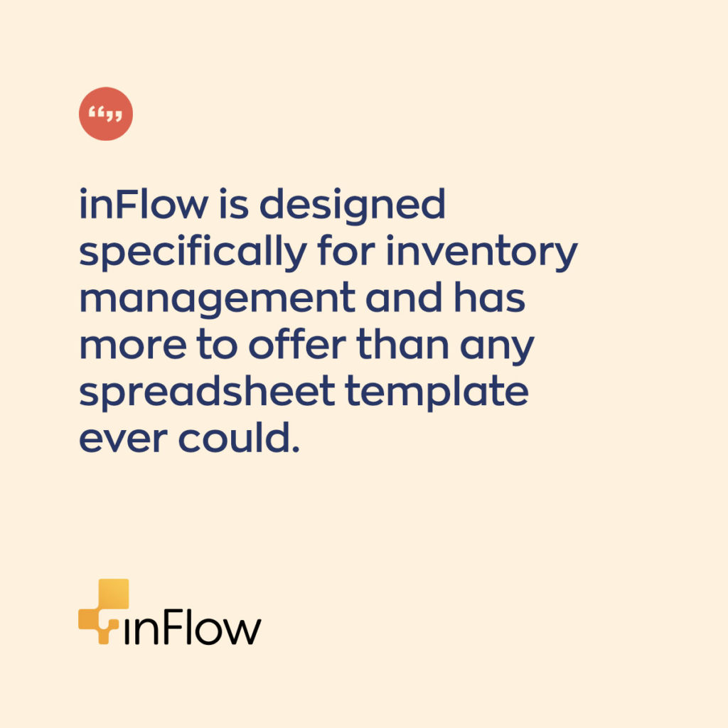 inFlow is designed specifically for inventory management and has more to offer than any spreadsheet template ever could.